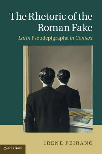 The Rhetoric of the Roman Fake: Latin Pseudepigrapha in Context (Hardback)