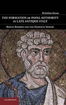 The Formation of Papal Authority in Late Antique Italy: Roman Bishops and the Domestic Sphere (Hardback)