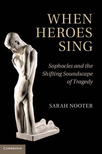 When Heroes Sing: Sophocles and the Shifting Soundscape of Tragedy (Hardback)