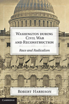Washington during Civil War and Reconstruction: Race and Radicalism (Hardback)