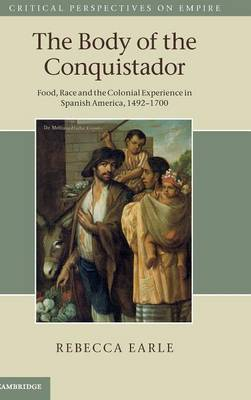 Critical Perspectives on Empire: The Body of the Conquistador: Food, Race and the Colonial Experience in Spanish America, 1492-1700 (Hardback)