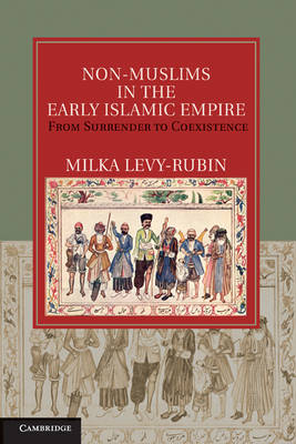 Non-Muslims in the Early Islamic Empire: From Surrender to Coexistence - Cambridge Studies in Islamic Civilization (Hardback)