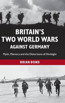 Britain's Two World Wars against Germany: Myth, Memory and the Distortions of Hindsight (Hardback)