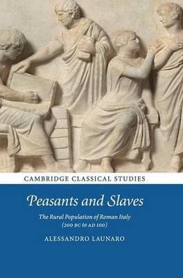 Peasants and Slaves: The Rural Population of Roman Italy (200 BC to AD 100) - Cambridge Classical Studies (Hardback)