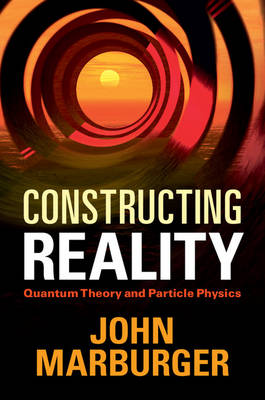 Constructing Reality: Quantum Theory and Particle Physics (Hardback)