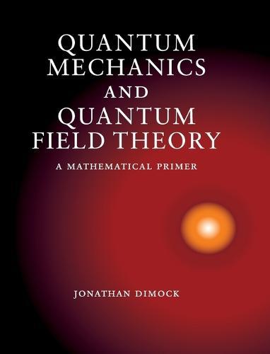 Quantum Mechanics and Quantum Field Theory: A Mathematical Primer (Hardback)