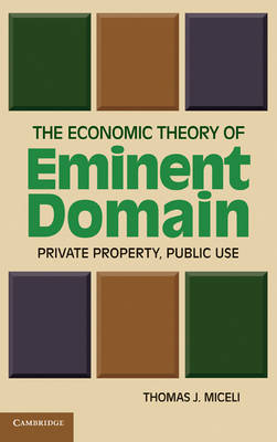 The Economic Theory of Eminent Domain: Private Property, Public Use (Hardback)