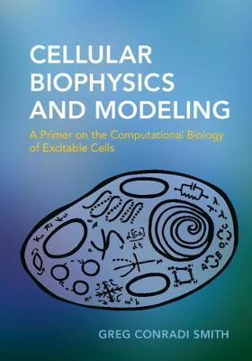 Cellular Biophysics and Modeling: A Primer on the Computational Biology of Excitable Cells (Hardback)