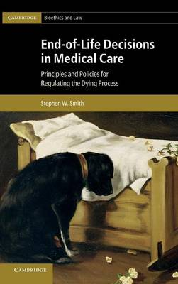 End-of-Life Decisions in Medical Care: Principles and Policies for Regulating the Dying Process - Cambridge Bioethics and Law 18 (Hardback)