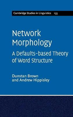 Network Morphology: A Defaults-based Theory of Word Structure - Cambridge Studies in Linguistics 133 (Hardback)
