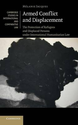 Armed Conflict and Displacement: The Protection of Refugees and Displaced Persons under International Humanitarian Law - Cambridge Studies in International and Comparative Law 95 (Hardback)