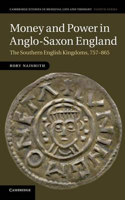Cambridge Studies in Medieval Life and Thought: Fourth Series: Money and Power in Anglo-Saxon England: The Southern English Kingdoms, 757-865 Series Number 80 (Hardback)