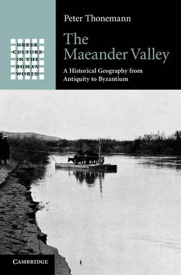 Greek Culture in the Roman World: The Maeander Valley: A Historical Geography from Antiquity to Byzantium (Hardback)