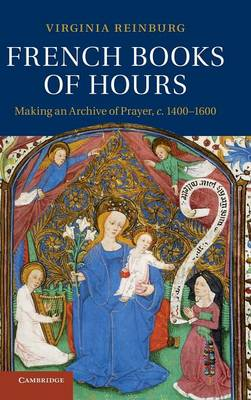 French Books of Hours: Making an Archive of Prayer, c.1400-1600 (Hardback)