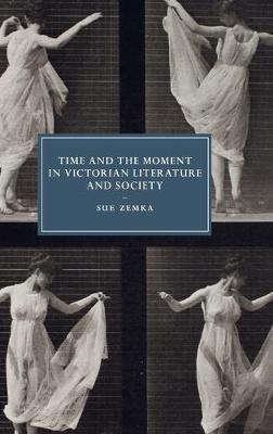 Time and the Moment in Victorian Literature and Society - Cambridge Studies in Nineteenth-Century Literature & Culture 77 (Hardback)