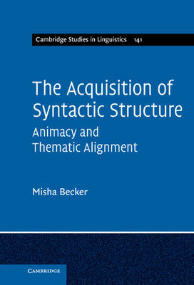 The Acquisition of Syntactic Structure: Animacy and Thematic Alignment - Cambridge Studies in Linguistics 141 (Hardback)