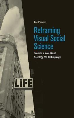Reframing Visual Social Science: Towards a More Visual Sociology and Anthropology (Hardback)
