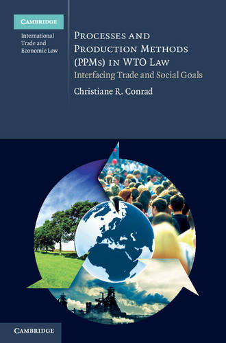Processes and Production Methods (PPMs) in WTO Law: Interfacing Trade and Social Goals - Cambridge International Trade and Economic Law (Hardback)
