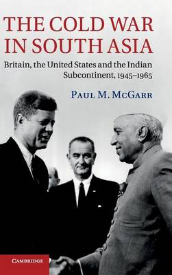 The Cold War in South Asia: Britain, the United States and the Indian Subcontinent, 1945-1965 (Hardback)