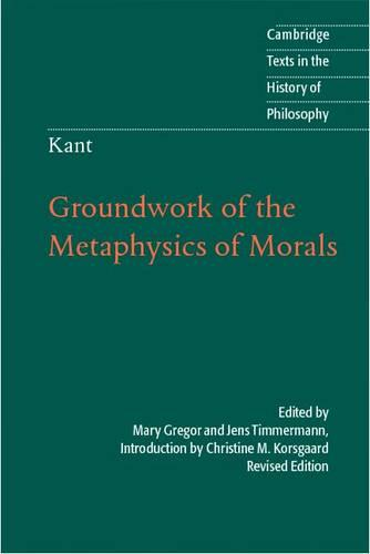Kant: Groundwork of the Metaphysics of Morals - Cambridge Texts in the History of Philosophy (Hardback)