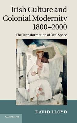 Irish Culture and Colonial Modernity 1800-2000: The Transformation of Oral Space (Hardback)