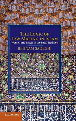 The Logic of Law Making in Islam: Women and Prayer in the Legal Tradition - Cambridge Studies in Islamic Civilization (Hardback)