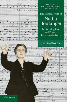 Musical Performance and Reception: The Musical Work of Nadia Boulanger: Performing Past and Future between the Wars (Hardback)