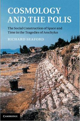 Cosmology and the Polis: The Social Construction of Space and Time in the Tragedies of Aeschylus (Hardback)