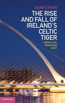 The Rise and Fall of Ireland's Celtic Tiger: Liberalism, Boom and Bust (Hardback)