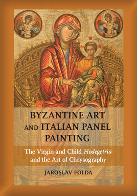 Byzantine Art and Italian Panel Painting: The Virgin and Child Hodegetria and the Art of Chrysography (Hardback)