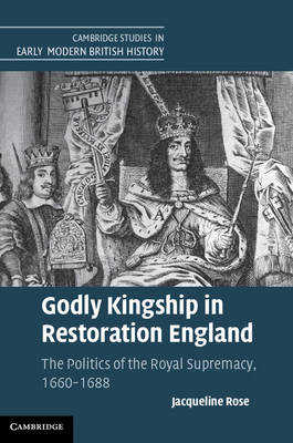 Cambridge Studies in Early Modern British History: Godly Kingship in Restoration England: The Politics of The Royal Supremacy, 1660-1688 (Hardback)