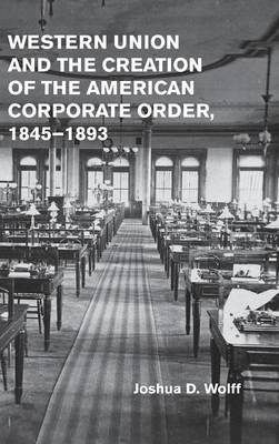 Western Union and the Creation of the American Corporate Order, 1845-1893 (Hardback)