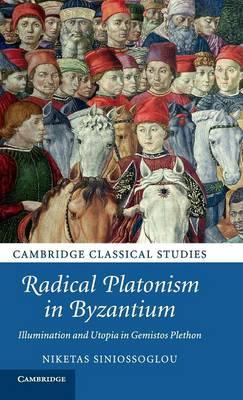 Radical Platonism in Byzantium: Illumination and Utopia in Gemistos Plethon - Cambridge Classical Studies (Hardback)