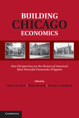 Building Chicago Economics: New Perspectives on the History of America's Most Powerful Economics Program - Historical Perspectives on Modern Economics (Hardback)