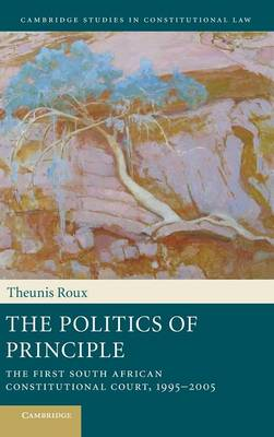 The Politics of Principle: The First South African Constitutional Court, 1995-2005 - Cambridge Studies in Constitutional Law 6 (Hardback)