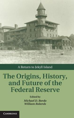 The Origins, History, and Future of the Federal Reserve: A Return to Jekyll Island - Studies in Macroeconomic History (Hardback)