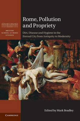 Rome, Pollution and Propriety: Dirt, Disease and Hygiene in the Eternal City from Antiquity to Modernity - British School at Rome Studies (Hardback)