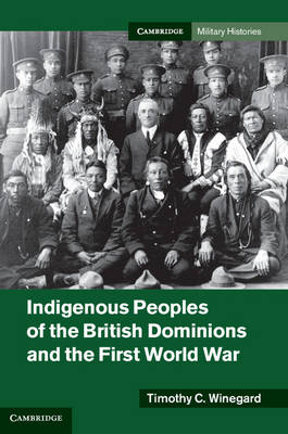 Cambridge Military Histories: Indigenous Peoples of the British Dominions and the First World War (Hardback)