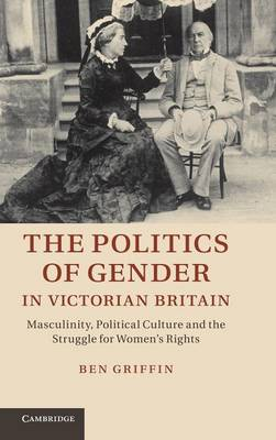 The Politics of Gender in Victorian Britain: Masculinity, Political Culture and the Struggle for Women's Rights (Hardback)