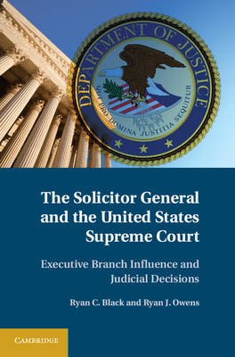 The Solicitor General and the United States Supreme Court: Executive Branch Influence and Judicial Decisions (Hardback)