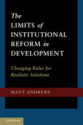 The Limits of Institutional Reform in Development: Changing Rules for Realistic Solutions (Hardback)