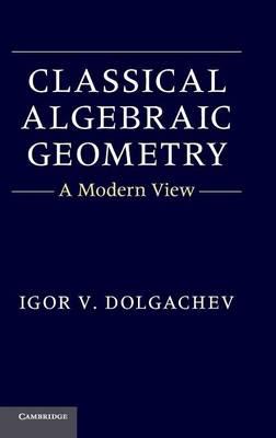 Classical Algebraic Geometry: A Modern View (Hardback)
