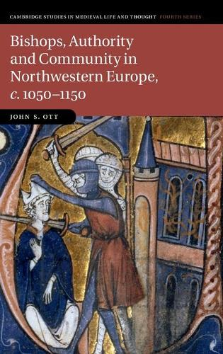 Cambridge Studies in Medieval Life and Thought: Fourth Series: Bishops, Authority and Community in Northwestern Europe, c.1050-1150 Series Number 102 (Hardback)