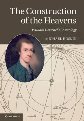 The Construction of the Heavens: William Herschel's Cosmology (Hardback)
