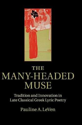 The Many-Headed Muse: Tradition and Innovation in Late Classical Greek Lyric Poetry (Hardback)
