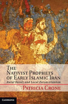 The Nativist Prophets of Early Islamic Iran: Rural Revolt and Local Zoroastrianism (Hardback)