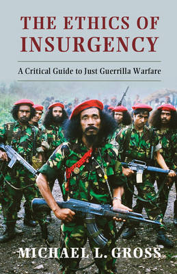 The Ethics of Insurgency: A Critical Guide to Just Guerrilla Warfare (Hardback)