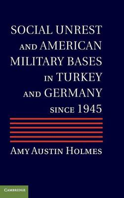 Social Unrest and American Military Bases in Turkey and Germany since 1945 (Hardback)