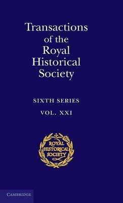 Transactions of the Royal Historical Society: Volume 21: Sixth Series - Royal Historical Society Transactions 21 (Hardback)