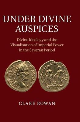 Under Divine Auspices: Divine Ideology and the Visualisation of Imperial Power in the Severan Period (Hardback)
